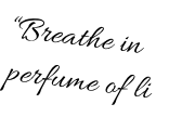 """Breathe in the  perfume of life"""